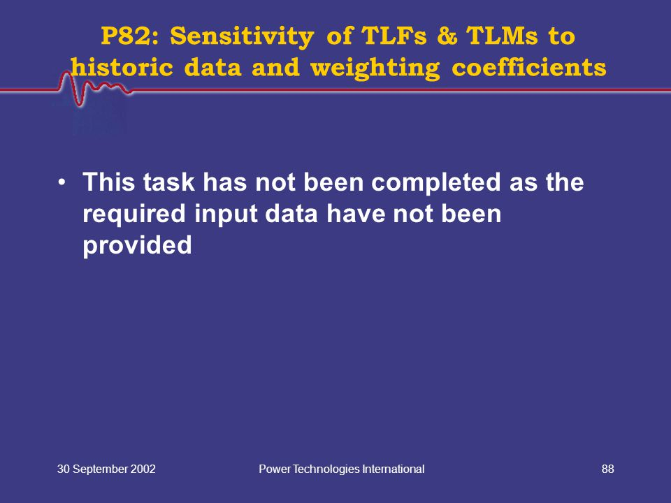 Power Technologies International30 September 200288 This task has not been completed as the required input data have not been provided P82: Sensitivity of TLFs & TLMs to historic data and weighting coefficients