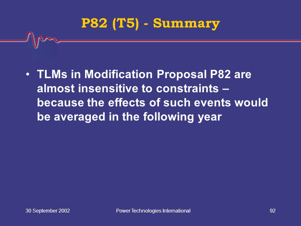 Power Technologies International30 September 200292 P82 (T5) - Summary TLMs in Modification Proposal P82 are almost insensitive to constraints – because the effects of such events would be averaged in the following year