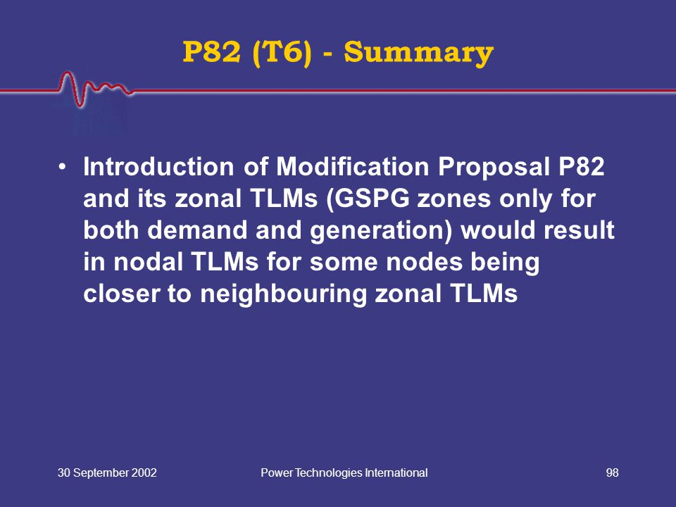 Power Technologies International30 September 200298 P82 (T6) - Summary Introduction of Modification Proposal P82 and its zonal TLMs (GSPG zones only f