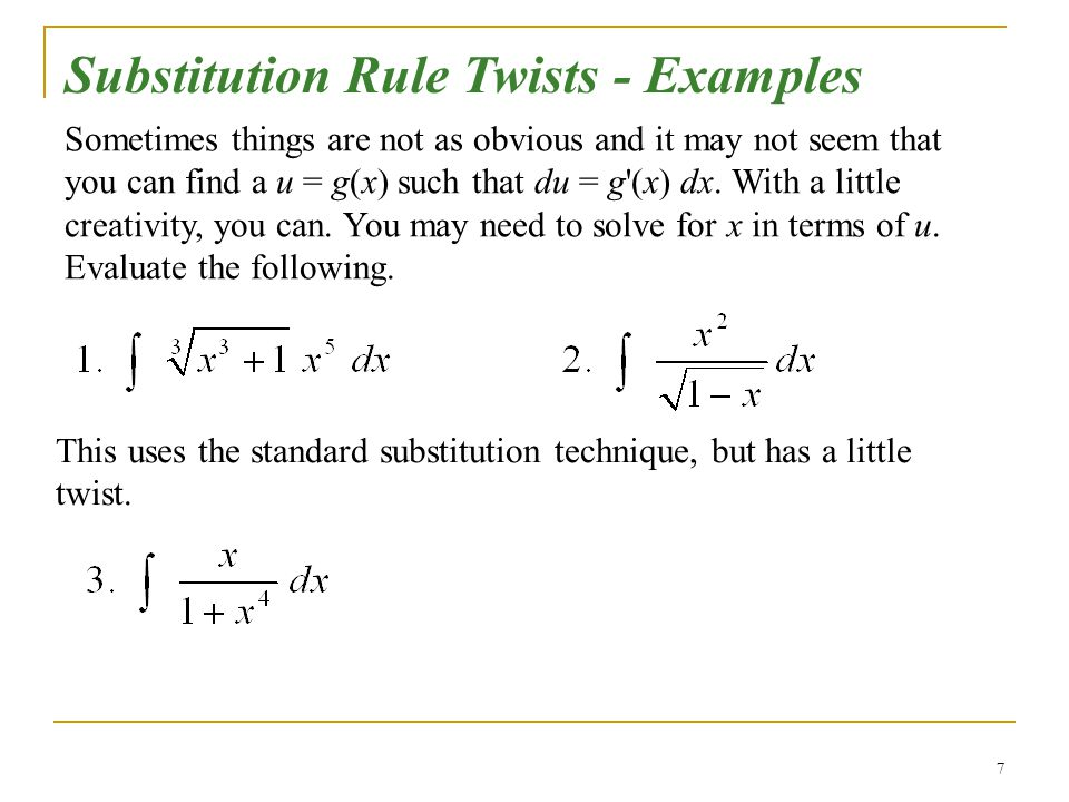 7 Substitution Rule Twists - Examples Sometimes things are not as obvious and it may not seem that you can find a u = g(x) such that du = g'(x) dx. Wi
