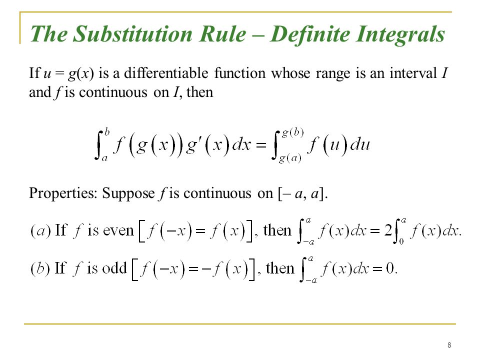 8 The Substitution Rule – Definite Integrals If u = g(x) is a differentiable function whose range is an interval I and f is continuous on I, then Prop