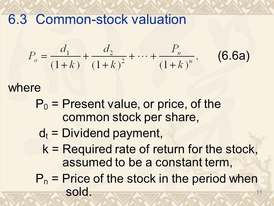 6.3Common-stock valuation (6.6a) where P 0 = Present value, or price, of the common stock per share, d t = Dividend payment, k = Required rate of return for the stock, assumed to be a constant term, P n = Price of the stock in the period when sold.