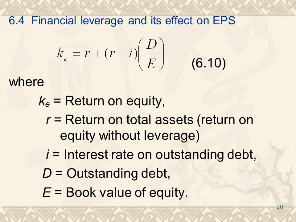 6.4 Financial leverage and its effect on EPS (6.10) where k e = Return on equity, r = Return on total assets (return on equity without leverage) i = Interest rate on outstanding debt, D = Outstanding debt, E = Book value of equity.