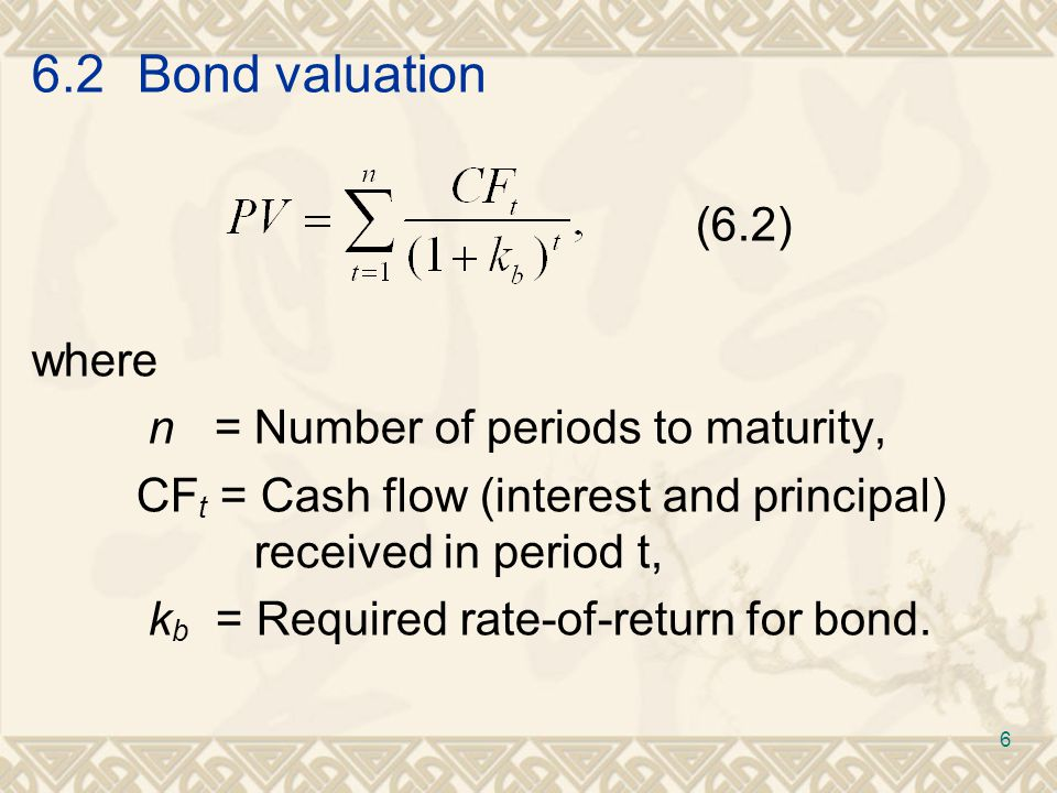 6.2Bond valuation (6.3) (6.4) where I t = Coupon payment, coupon rate X face value, p = Principal amount (face value) of the bond, n = Number of periods to maturity.