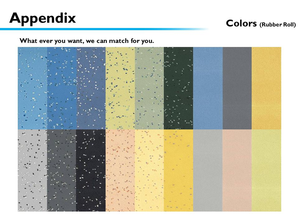Colors (Rubber Roll) What ever you want, we can match for you. Appendix