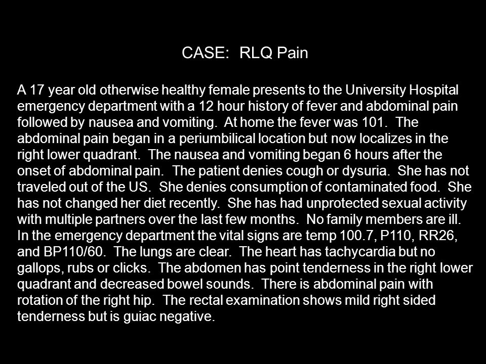 CASE: RLQ Pain A 17 year old otherwise healthy female presents to the University Hospital emergency department with a 12 hour history of fever and abdominal pain followed by nausea and vomiting.