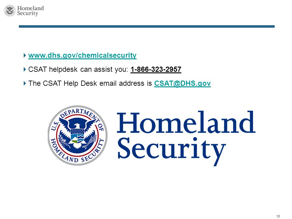 10  www.dhs.gov/chemicalsecurity www.dhs.gov/chemicalsecurity  CSAT helpdesk can assist you: 1-866-323-2957  The CSAT Help Desk email address is CSAT@DHS.govCSAT@DHS.gov