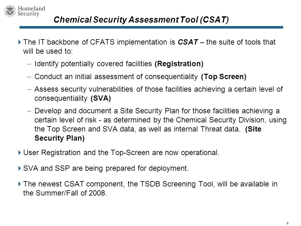 6 Chemical Security Assessment Tool (CSAT)  The IT backbone of CFATS implementation is CSAT – the suite of tools that will be used to:  Identify potentially covered facilities (Registration)  Conduct an initial assessment of consequentiality (Top Screen)  Assess security vulnerabilities of those facilities achieving a certain level of consequentiality (SVA)  Develop and document a Site Security Plan for those facilities achieving a certain level of risk - as determined by the Chemical Security Division, using the Top Screen and SVA data, as well as internal Threat data.
