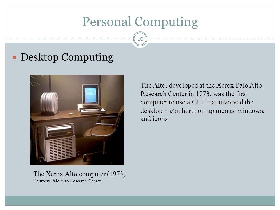 Personal Computing Desktop Computing The Xerox Alto computer (1973) Courtesy Palo Alto Research Center. The Alto, developed at the Xerox Palo Alto Res
