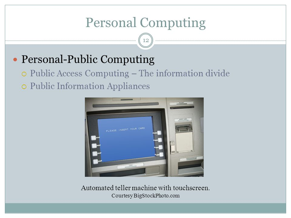Personal Computing Personal-Public Computing  Public Access Computing – The information divide  Public Information Appliances Automated teller machine with touchscreen.