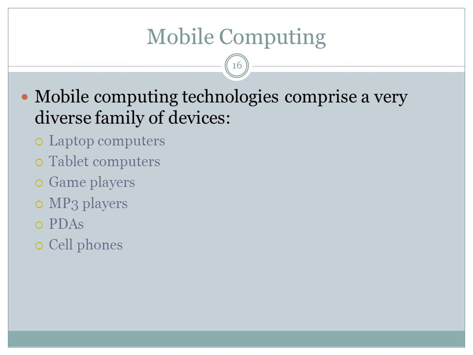 Mobile Computing Mobile computing technologies comprise a very diverse family of devices:  Laptop computers  Tablet computers  Game players  MP3 p