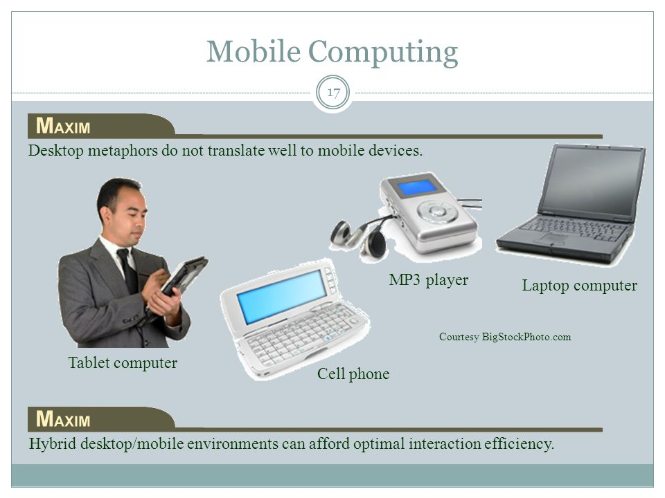 Mobile Computing Tablet computer Laptop computer Cell phone MP3 player Courtesy BigStockPhoto.com Desktop metaphors do not translate well to mobile de