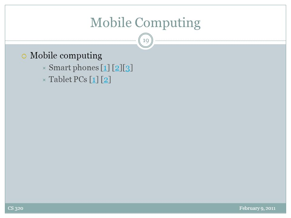 Mobile Computing  Mobile computing  Smart phones [1] [2][3]123  Tablet PCs [1] [2]12 19 CS 320 February 9, 2011