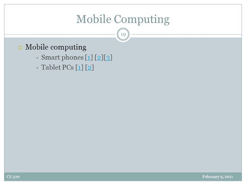 Mobile Computing  Mobile computing  Smart phones [1] [2][3]123  Tablet PCs [1] [2]12 19 CS 320 February 9, 2011