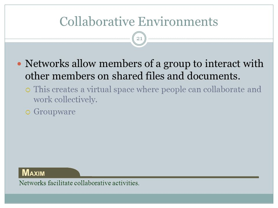 Collaborative Environments Networks allow members of a group to interact with other members on shared files and documents.  This creates a virtual sp