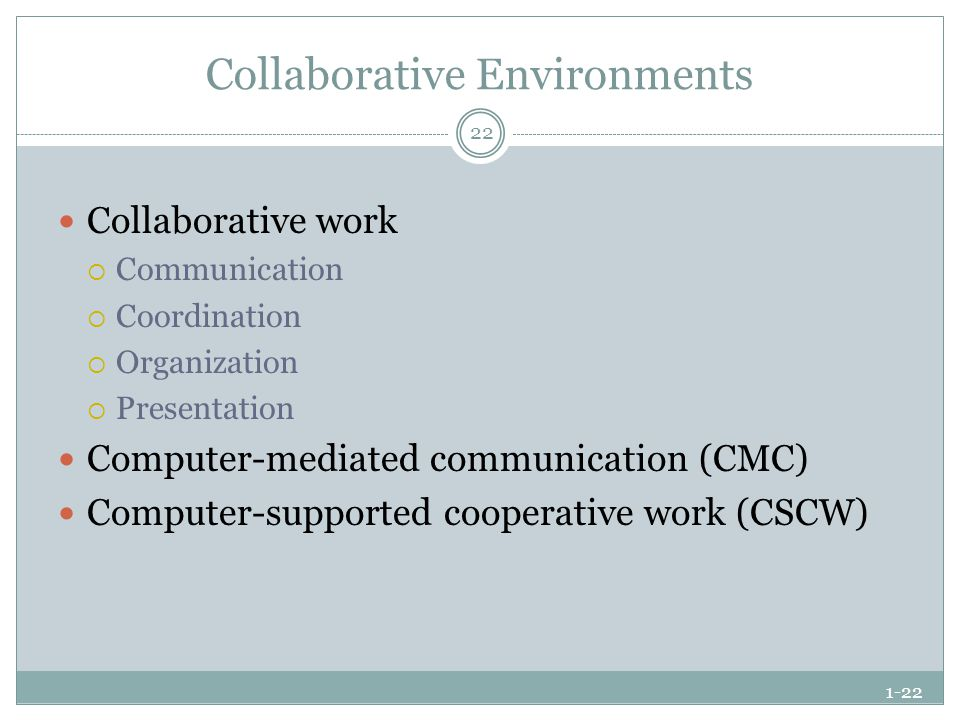 1-22 Collaborative Environments Collaborative work  Communication  Coordination  Organization  Presentation Computer-mediated communication (CMC) Computer-supported cooperative work (CSCW) 22