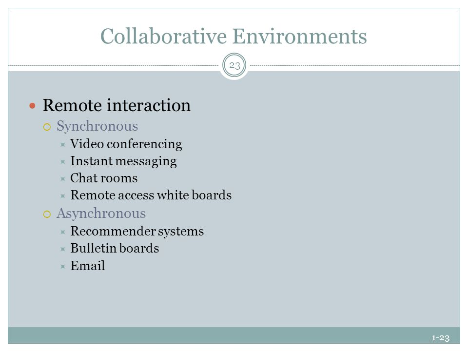 1-23 Collaborative Environments Remote interaction  Synchronous  Video conferencing  Instant messaging  Chat rooms  Remote access white boards  Asynchronous  Recommender systems  Bulletin boards  Email 23