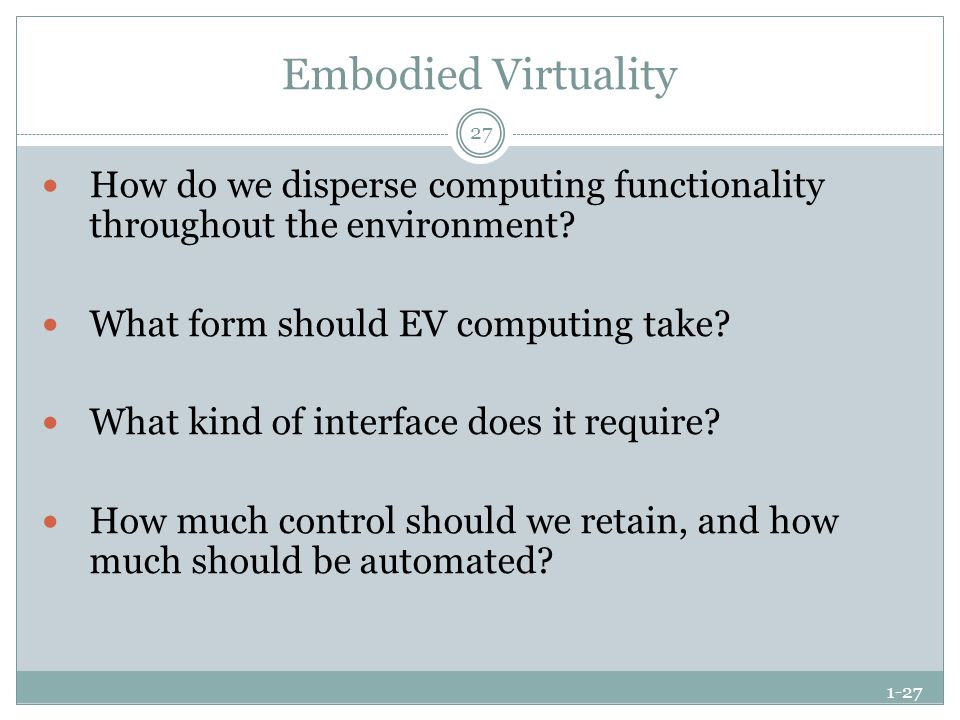 1-27 Embodied Virtuality How do we disperse computing functionality throughout the environment? What form should EV computing take? What kind of inter