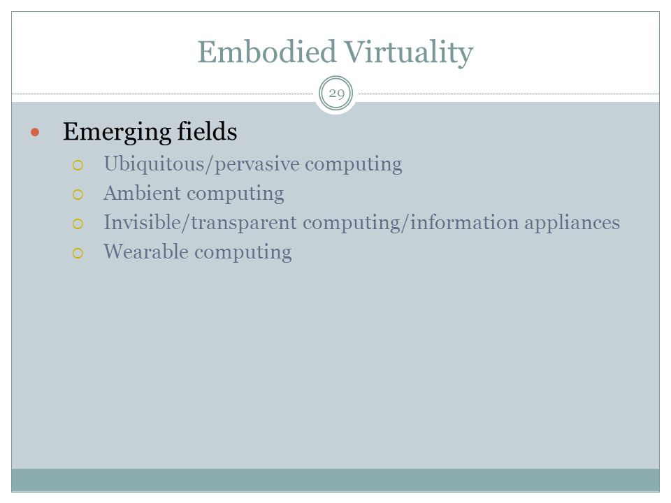 Embodied Virtuality Emerging fields  Ubiquitous/pervasive computing  Ambient computing  Invisible/transparent computing/information appliances  Wearable computing 29
