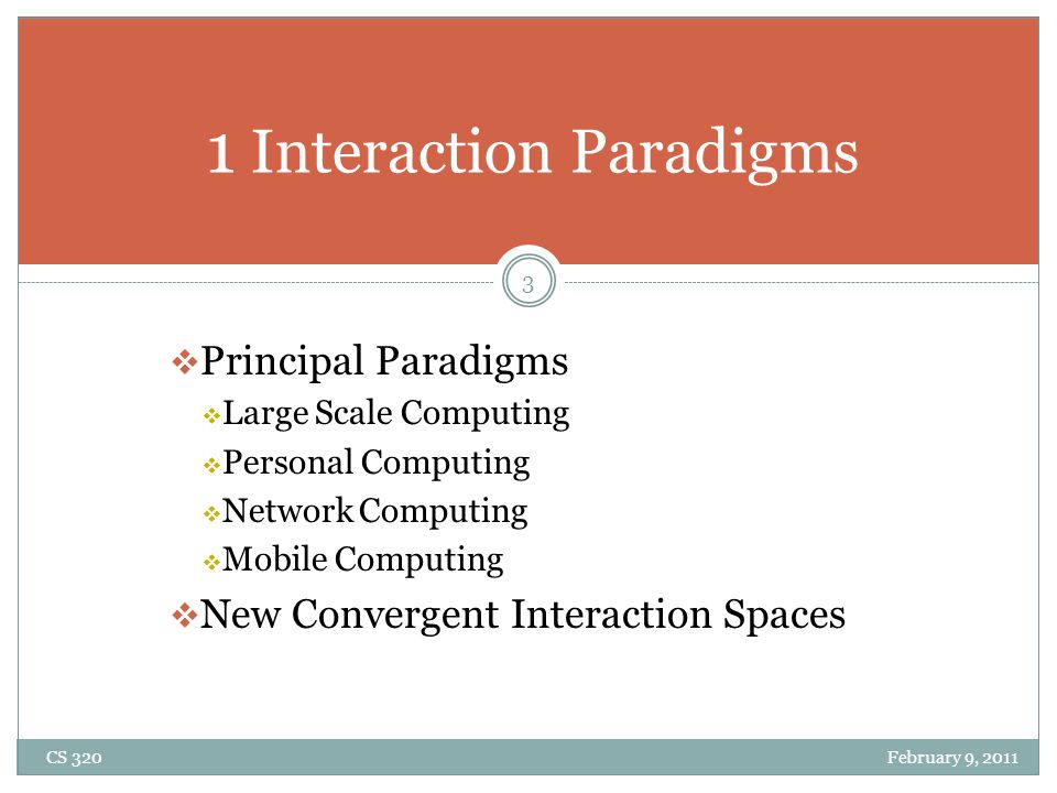  Principal Paradigms  Large Scale Computing  Personal Computing  Network Computing  Mobile Computing  New Convergent Interaction Spaces 1 Interaction Paradigms 3 CS 320 February 9, 2011
