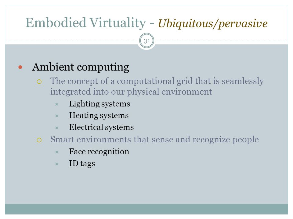 Embodied Virtuality - Ubiquitous/pervasive Ambient computing  The concept of a computational grid that is seamlessly integrated into our physical environment  Lighting systems  Heating systems  Electrical systems  Smart environments that sense and recognize people  Face recognition  ID tags 31