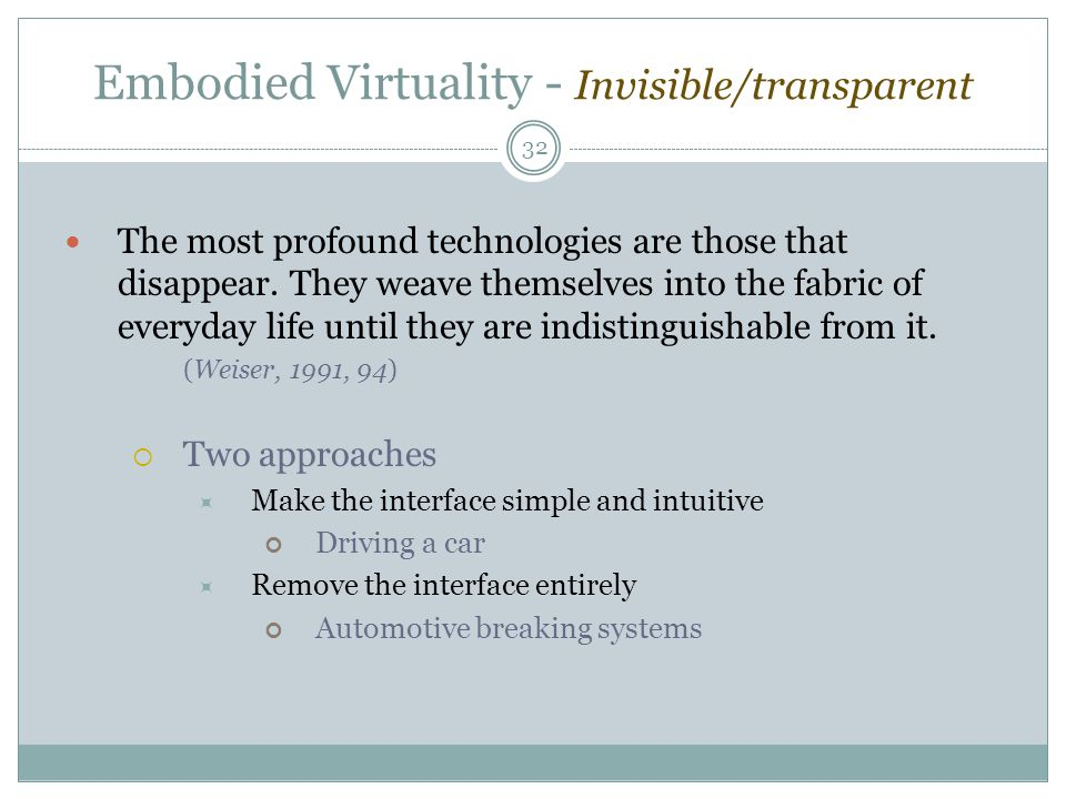 Embodied Virtuality - Invisible/transparent The most profound technologies are those that disappear. They weave themselves into the fabric of everyday