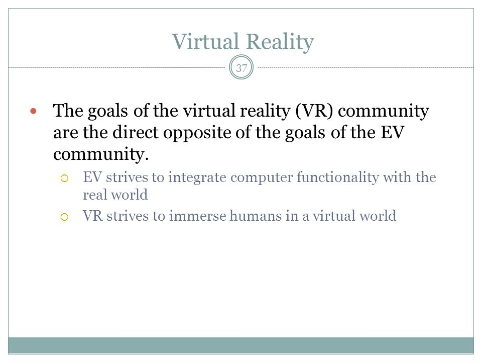 Virtual Reality The goals of the virtual reality (VR) community are the direct opposite of the goals of the EV community.  EV strives to integrate co