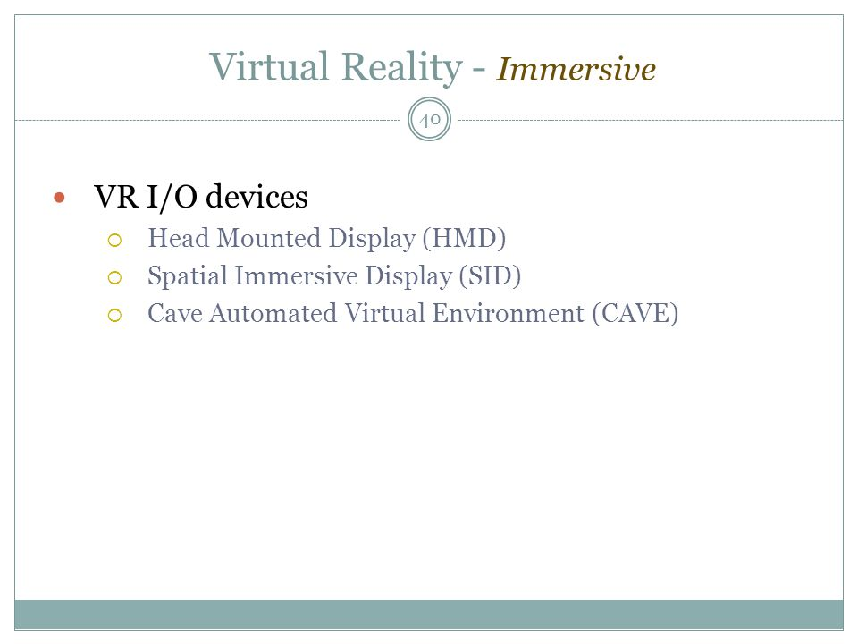Virtual Reality - Immersive VR I/O devices  Head Mounted Display (HMD)  Spatial Immersive Display (SID)  Cave Automated Virtual Environment (CAVE) 40