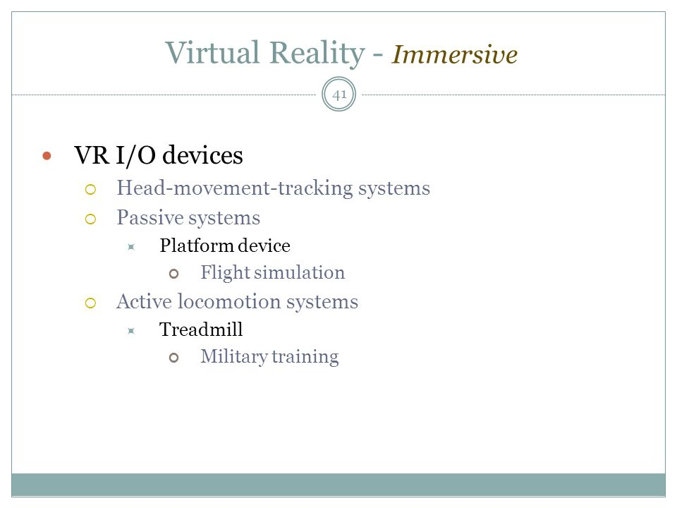 Virtual Reality - Immersive VR I/O devices  Head-movement-tracking systems  Passive systems  Platform device Flight simulation  Active locomotion systems  Treadmill Military training 41