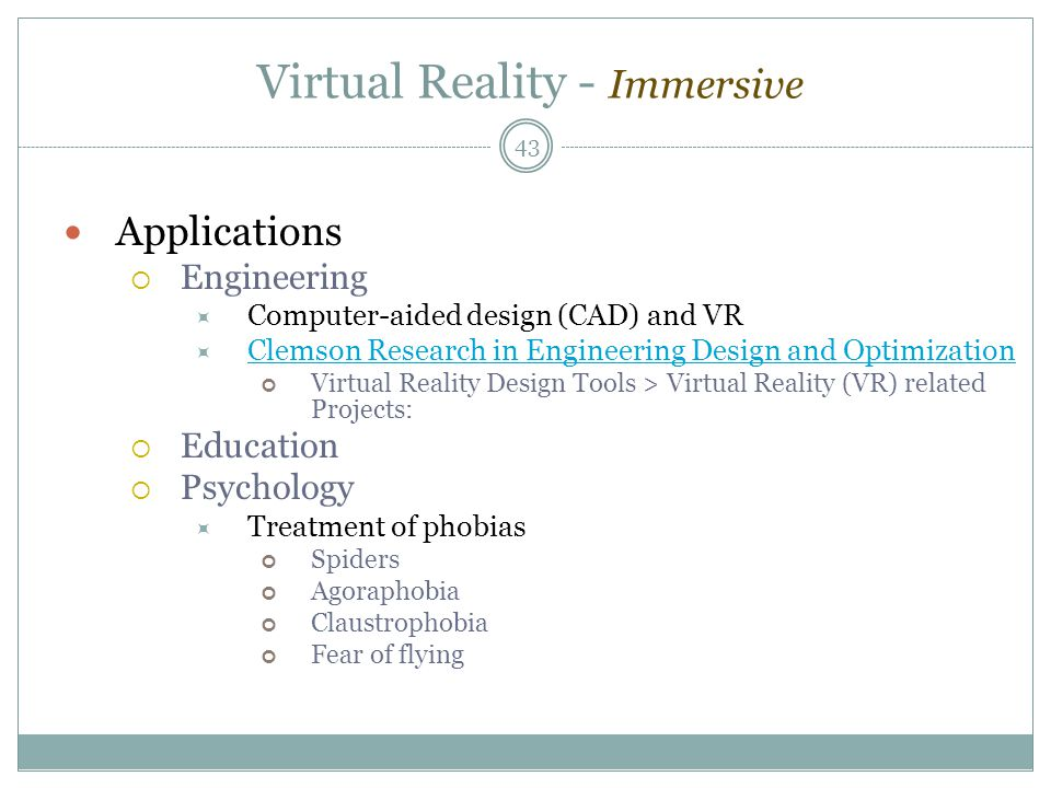 Virtual Reality - Immersive Applications  Engineering  Computer-aided design (CAD) and VR  Clemson Research in Engineering Design and Optimization Clemson Research in Engineering Design and Optimization Virtual Reality Design Tools > Virtual Reality (VR) related Projects:  Education  Psychology  Treatment of phobias Spiders Agoraphobia Claustrophobia Fear of flying 43