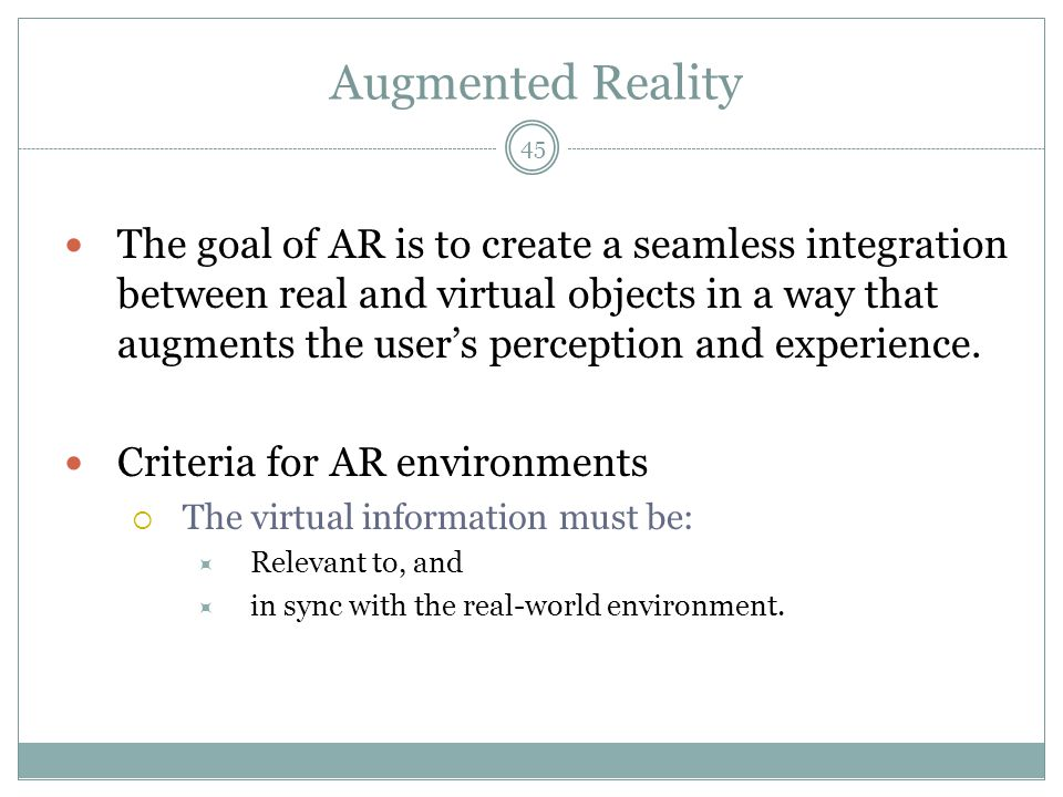Augmented Reality The goal of AR is to create a seamless integration between real and virtual objects in a way that augments the user's perception and experience.