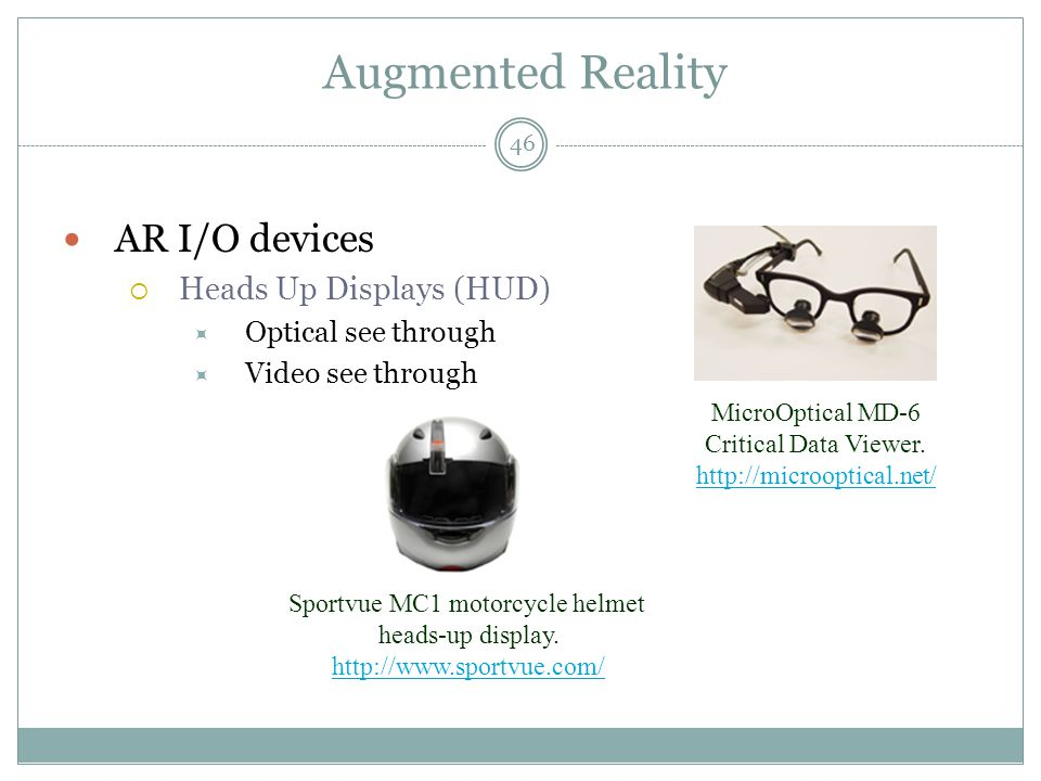 Augmented Reality AR I/O devices  Heads Up Displays (HUD)  Optical see through  Video see through MicroOptical MD-6 Critical Data Viewer.