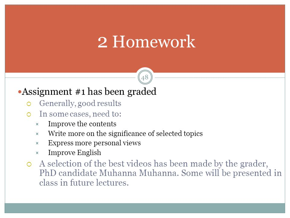 Assignment #1 has been graded  Generally, good results  In some cases, need to:  Improve the contents  Write more on the significance of selected topics  Express more personal views  Improve English  A selection of the best videos has been made by the grader, PhD candidate Muhanna Muhanna.