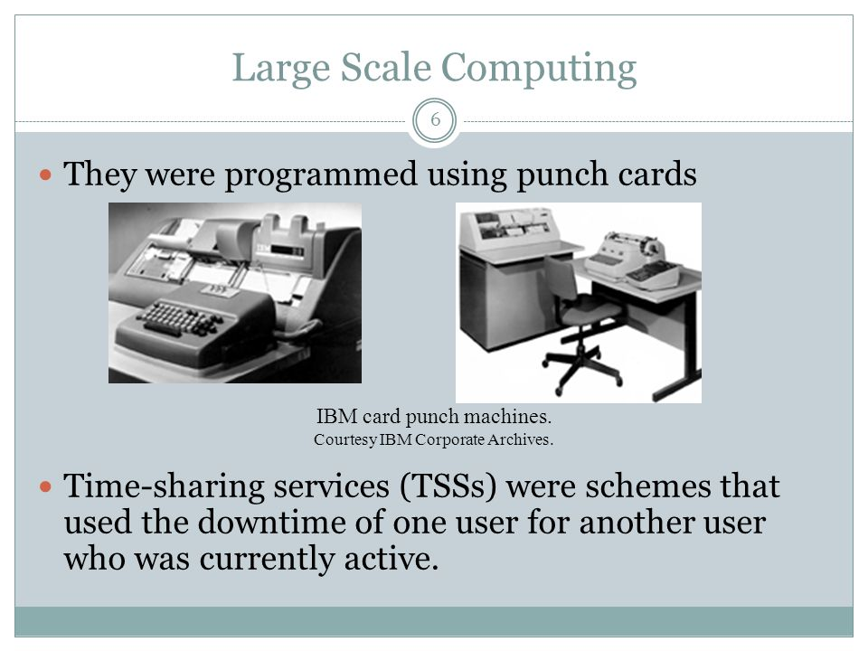Large Scale Computing They were programmed using punch cards Time-sharing services (TSSs) were schemes that used the downtime of one user for another
