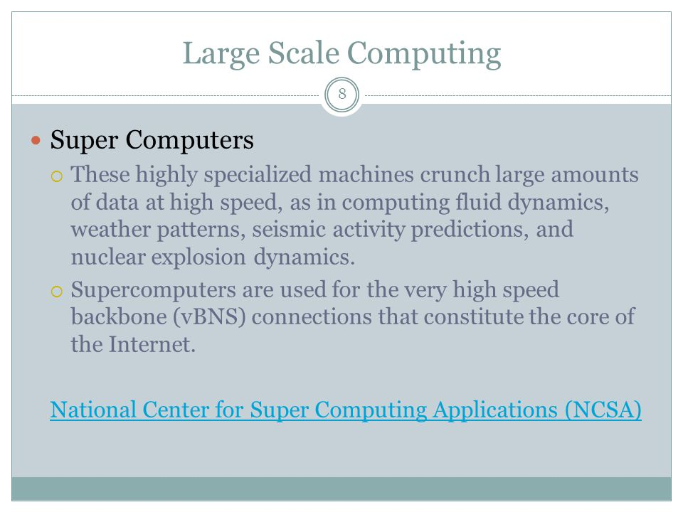 Large Scale Computing Super Computers  These highly specialized machines crunch large amounts of data at high speed, as in computing fluid dynamics, weather patterns, seismic activity predictions, and nuclear explosion dynamics.