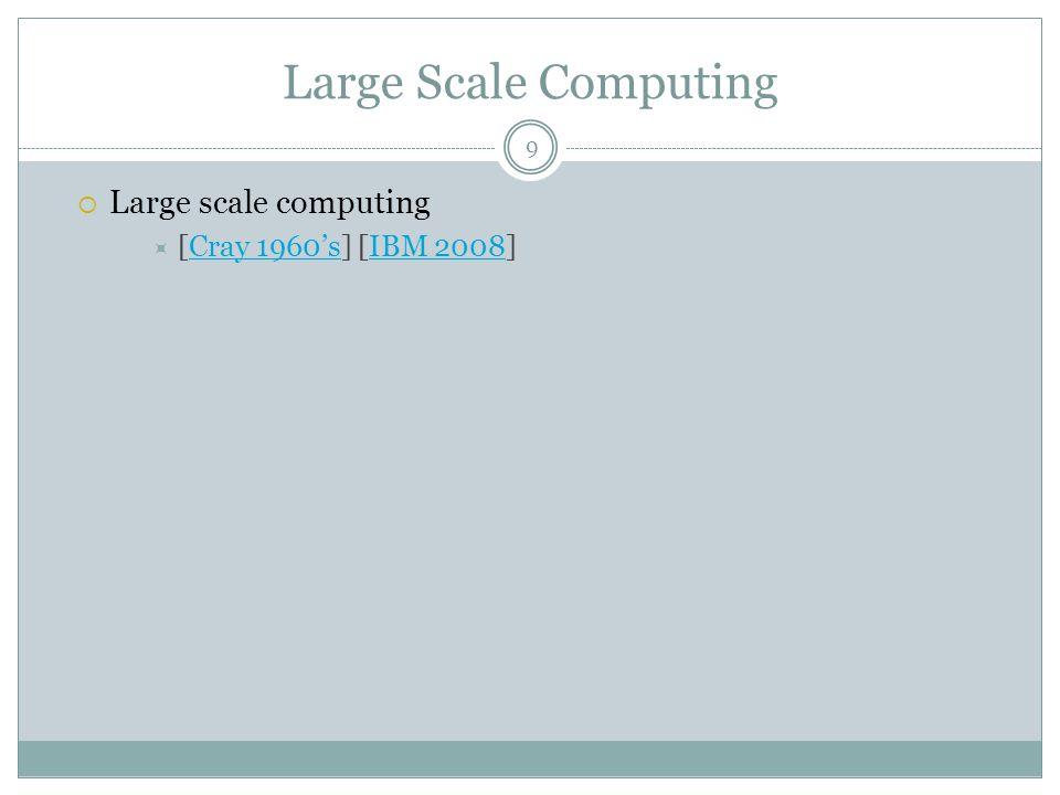Large Scale Computing  Large scale computing  [Cray 1960's] [IBM 2008]Cray 1960'sIBM 2008 9