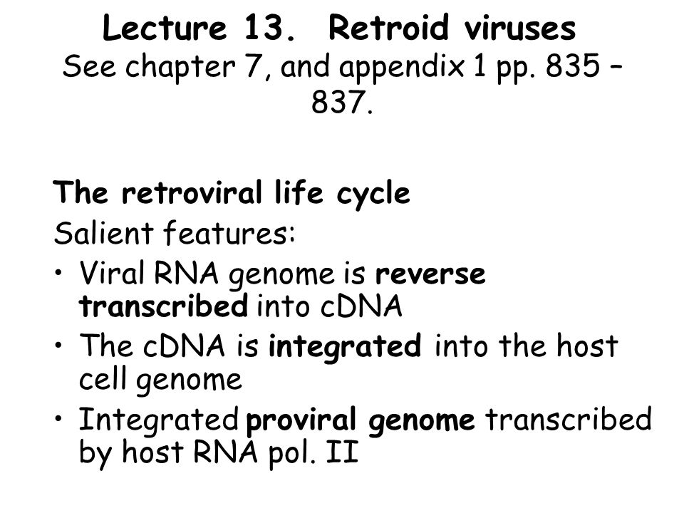 Lecture 13. Retroid viruses See chapter 7, and appendix 1 pp. 835 – 837. The retroviral life cycle Salient features: Viral RNA genome is reverse trans