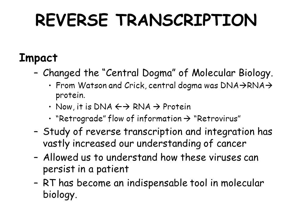 "REVERSE TRANSCRIPTION Impact –Changed the ""Central Dogma"" of Molecular Biology. From Watson and Crick, central dogma was DNA  RNA  protein. Now, it"