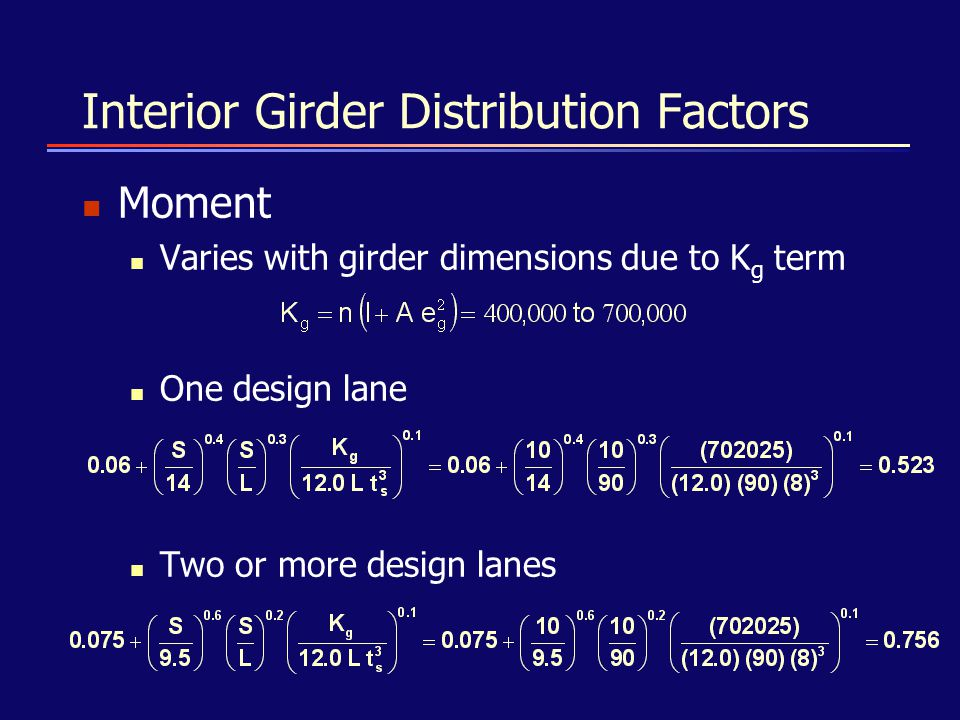 Interior Girder Distribution Factors Moment Varies with girder dimensions due to K g term One design lane Two or more design lanes