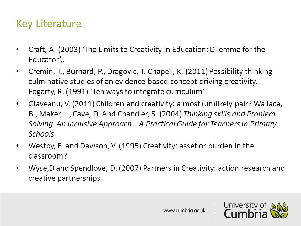 Key Literature Craft, A. (2003) 'The Limits to Creativity in Education: Dilemma for the Educator',. Cremin, T., Burnard, P., Dragovic, T. Chapell, K.