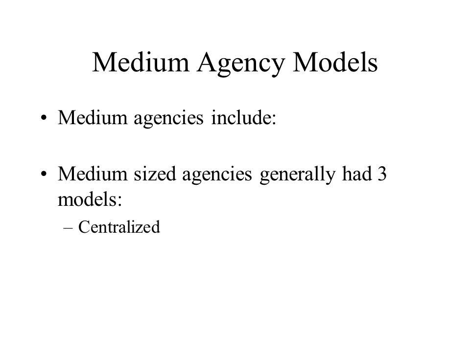 Medium Agency Models Medium agencies include: Medium sized agencies generally had 3 models: –Centralized