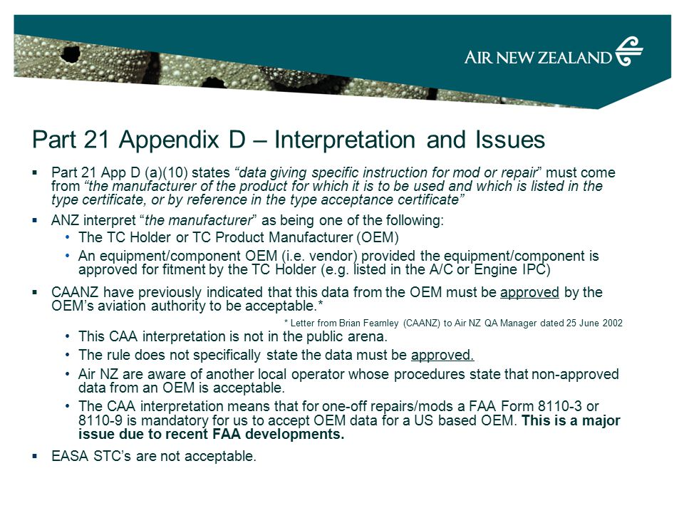 Part 21 Appendix D – Interpretation and Issues  Part 21 App D (a)(10) states data giving specific instruction for mod or repair must come from the manufacturer of the product for which it is to be used and which is listed in the type certificate, or by reference in the type acceptance certificate  ANZ interpret the manufacturer as being one of the following: The TC Holder or TC Product Manufacturer (OEM) An equipment/component OEM (i.e.