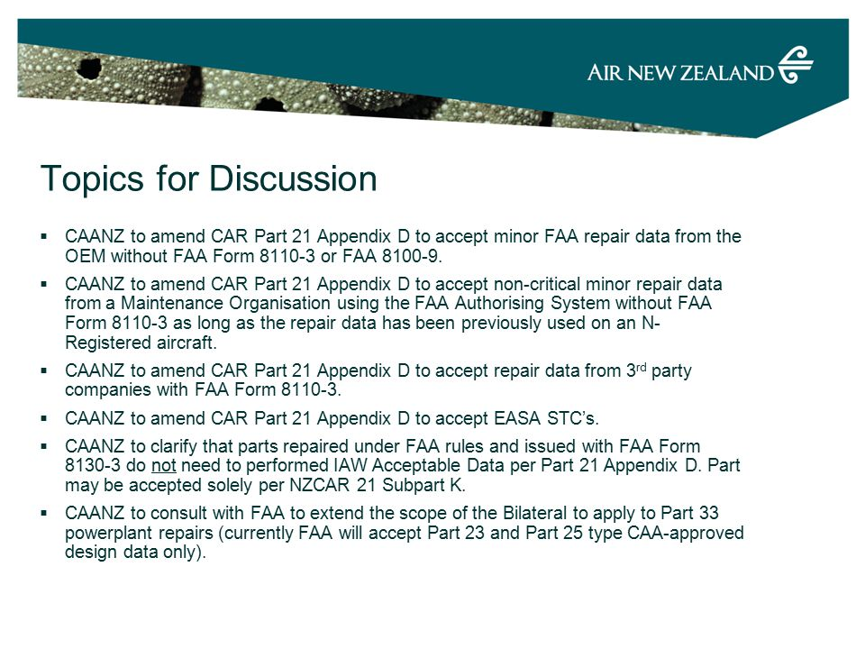 Topics for Discussion  CAANZ to amend CAR Part 21 Appendix D to accept minor FAA repair data from the OEM without FAA Form 8110-3 or FAA 8100-9.