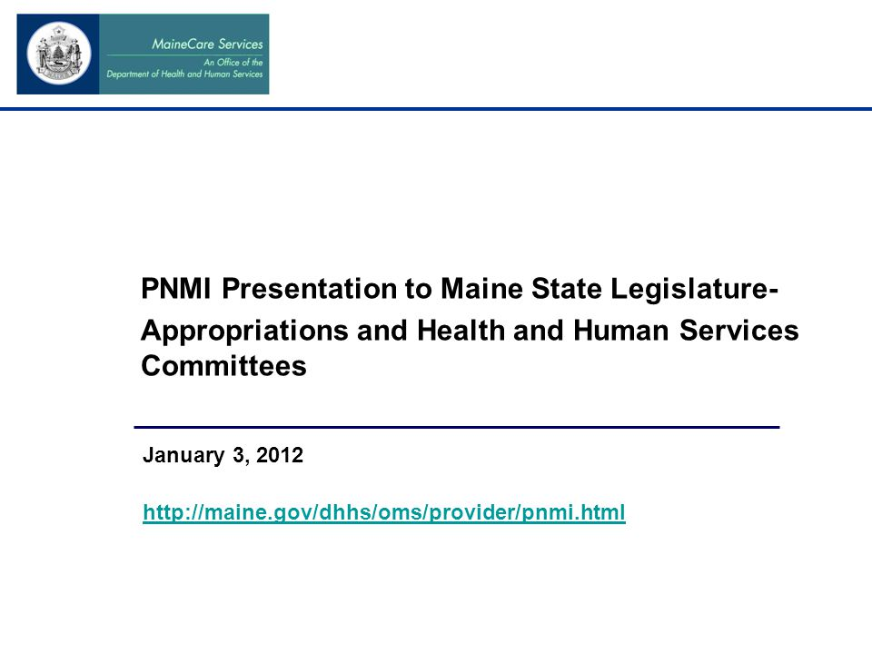 PNMI Presentation to Maine State Legislature- Appropriations and Health and Human Services Committees January 3, 2012 http://maine.gov/dhhs/oms/provider/pnmi.html