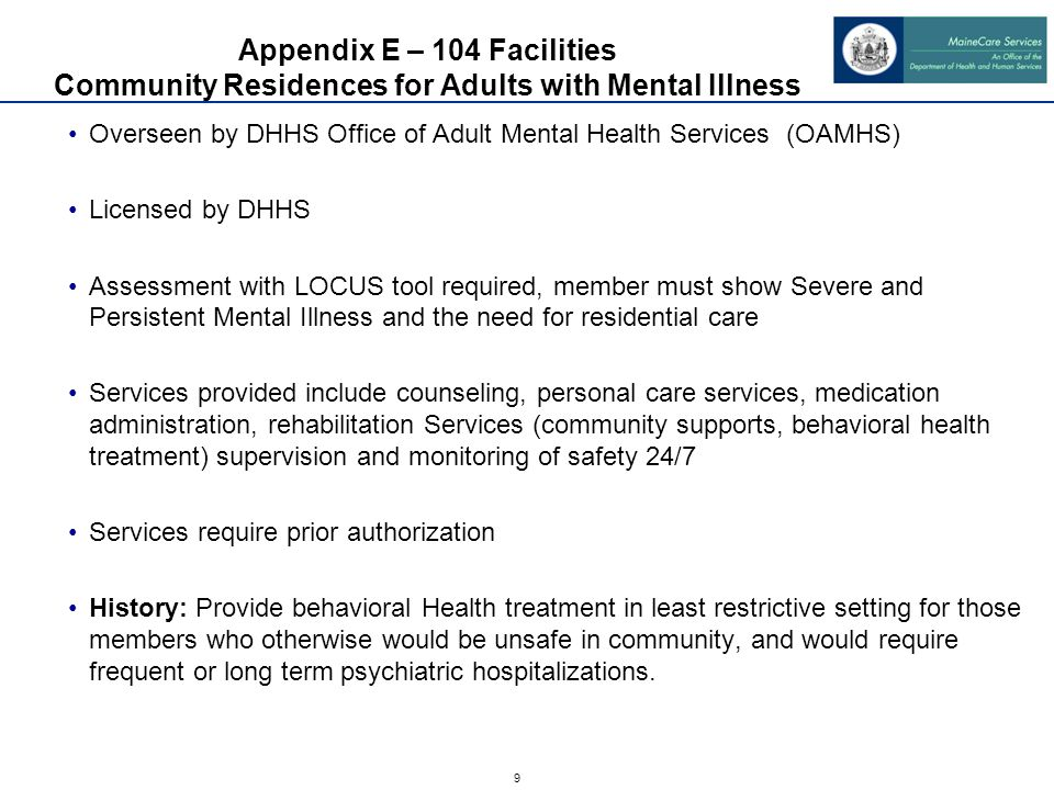 9 Appendix E – 104 Facilities Community Residences for Adults with Mental Illness Overseen by DHHS Office of Adult Mental Health Services (OAMHS) Licensed by DHHS Assessment with LOCUS tool required, member must show Severe and Persistent Mental Illness and the need for residential care Services provided include counseling, personal care services, medication administration, rehabilitation Services (community supports, behavioral health treatment) supervision and monitoring of safety 24/7 Services require prior authorization History: Provide behavioral Health treatment in least restrictive setting for those members who otherwise would be unsafe in community, and would require frequent or long term psychiatric hospitalizations.