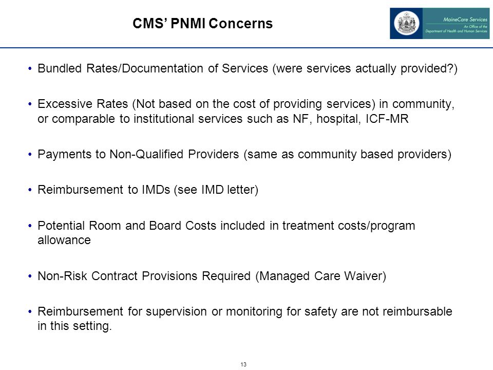 13 Bundled Rates/Documentation of Services (were services actually provided ) Excessive Rates (Not based on the cost of providing services) in community, or comparable to institutional services such as NF, hospital, ICF-MR Payments to Non-Qualified Providers (same as community based providers) Reimbursement to IMDs (see IMD letter) Potential Room and Board Costs included in treatment costs/program allowance Non-Risk Contract Provisions Required (Managed Care Waiver) Reimbursement for supervision or monitoring for safety are not reimbursable in this setting.