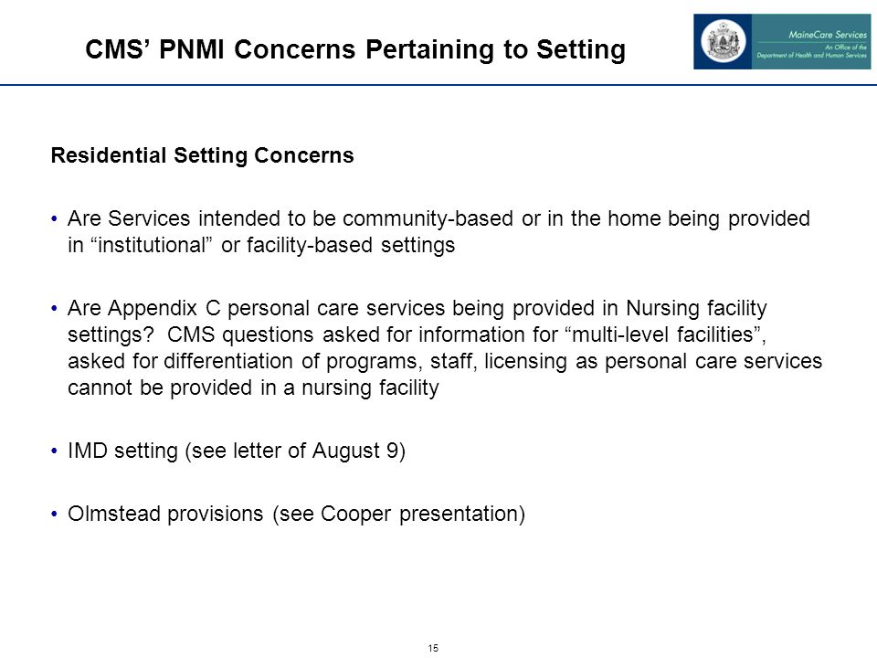 15 Residential Setting Concerns Are Services intended to be community-based or in the home being provided in institutional or facility-based settings Are Appendix C personal care services being provided in Nursing facility settings.