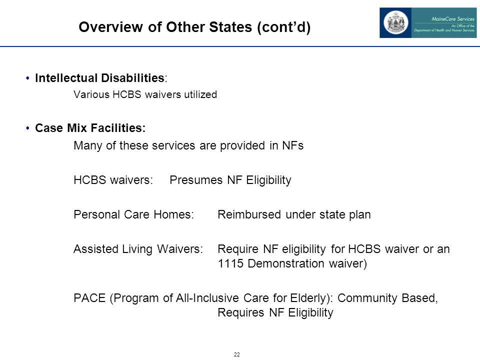 22 Overview of Other States (cont'd) Intellectual Disabilities: Various HCBS waivers utilized Case Mix Facilities: Many of these services are provided in NFs HCBS waivers:Presumes NF Eligibility Personal Care Homes:Reimbursed under state plan Assisted Living Waivers:Require NF eligibility for HCBS waiver or an 1115 Demonstration waiver) PACE (Program of All-Inclusive Care for Elderly): Community Based, Requires NF Eligibility