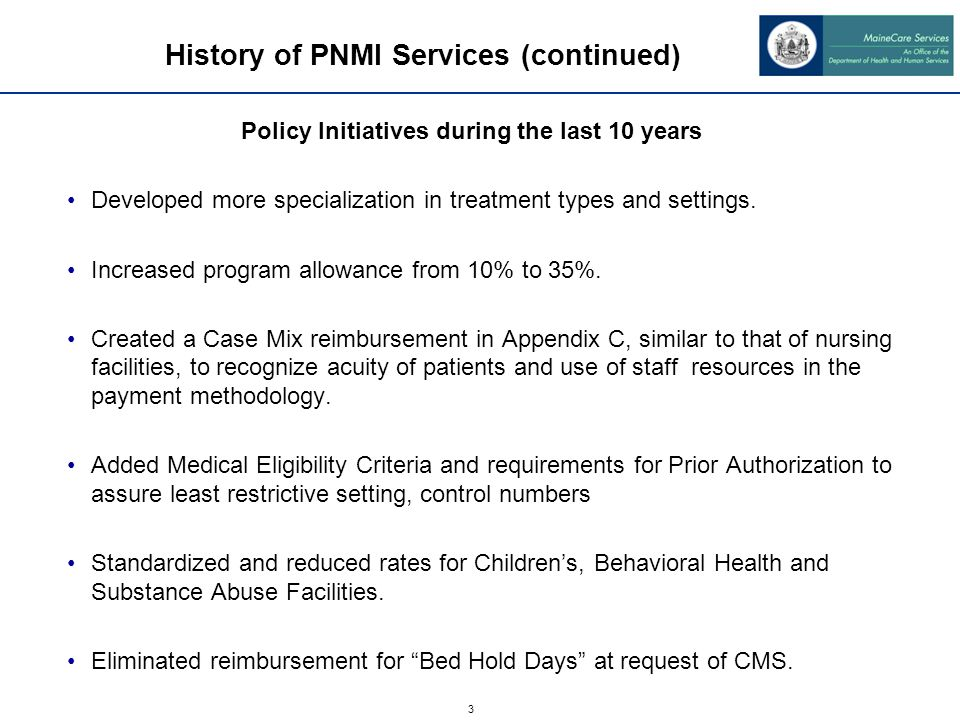 3 History of PNMI Services (continued) Policy Initiatives during the last 10 years Developed more specialization in treatment types and settings. Incr