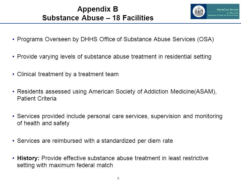 7 Appendix C Case Mix Facilities – 138 Facilities Programs overseen by DHHS Office of Elder Services (OES) Residents assessed with the Medical Eligibility Determination (MED) tool and meet specific medical eligibility Services provided include personal care, supervision (24/7), medication administration, Nursing, Rehabilitation, coordination of other medical services and transportation and room and board (non MaineCare funds).
